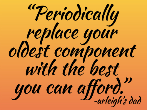 Periodically replace your oldest component with the best you can afford. ~arleigh's dad